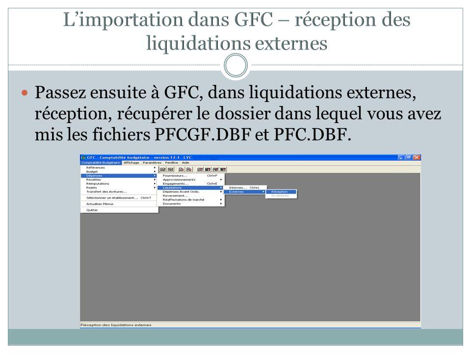 Passez ensuite à GFC, dans liquidations externes, réception, récupérer le dossier dans lequel vous avez mis les fichiers PFCGF.DBF et PFC.DBF.
