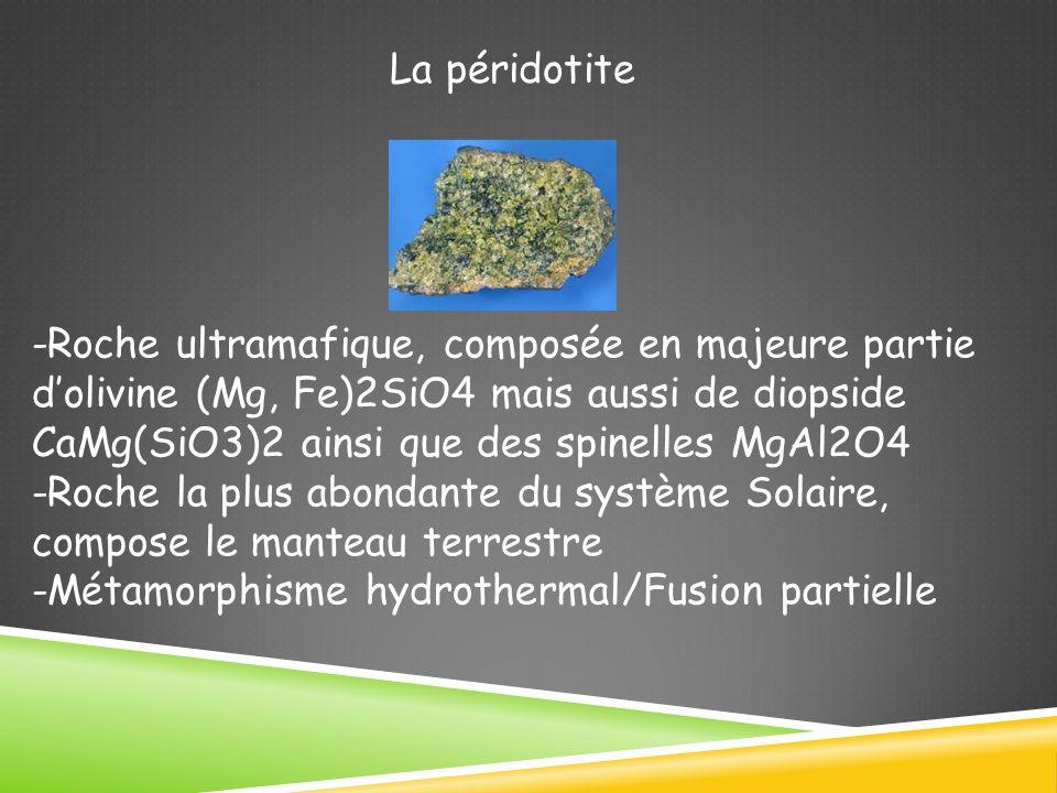 La péridotite -Roche ultramafique, composée en majeure partie dolivine (Mg, Fe)2SiO4 mais aussi de diopside CaMg(SiO3)2 ainsi que des spinelles MgAl2O4 -Roche la plus abondante du système Solaire, compose le manteau terrestre -Métamorphisme hydrothermal/Fusion partielle