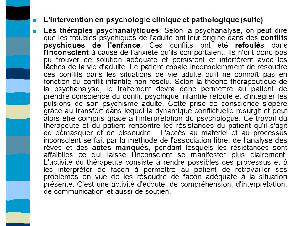 L intervention en psychologie clinique et pathologique (suite) Les thérapies psychanalytiques: Selon la psychanalyse, on peut dire que les troubles psychiques de l adulte ont leur origine dans des conflits psychiques de l enfance.