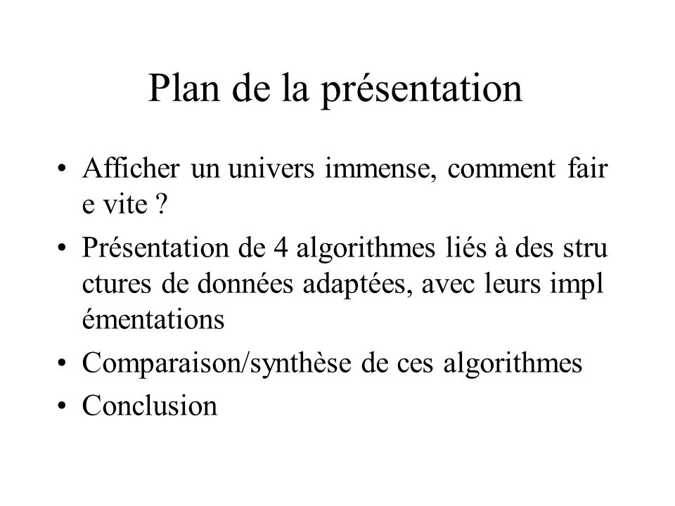 Plan de la présentation Afficher un univers immense, comment fair e vite ? Présentation de 4 algorithmes liés à des stru ctures de données adaptées, a