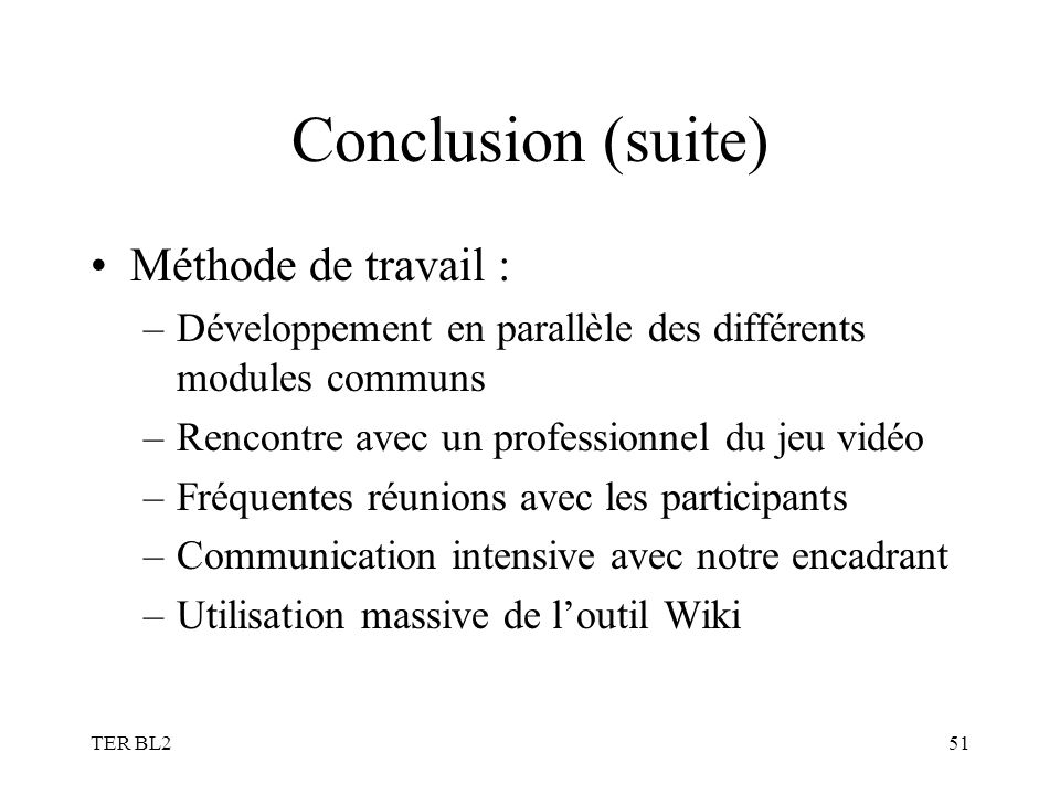 TER BL251 Conclusion (suite) Méthode de travail : –Développement en parallèle des différents modules communs –Rencontre avec un professionnel du jeu v
