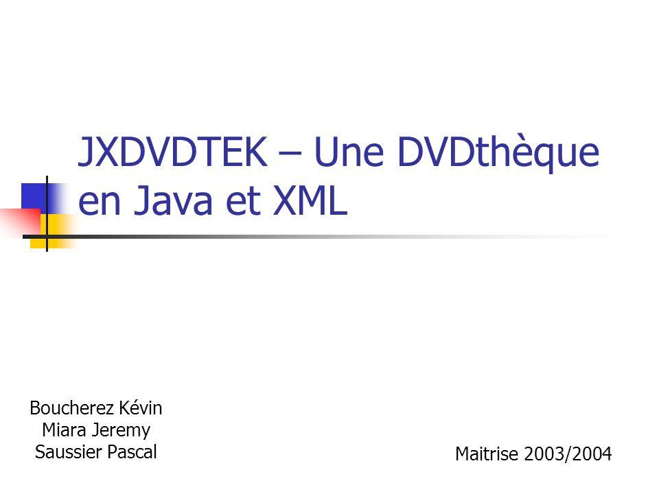 JXDVDTEK – Une DVDthèque en Java et XML Boucherez Kévin Miara Jeremy Saussier Pascal Maitrise 2003/2004