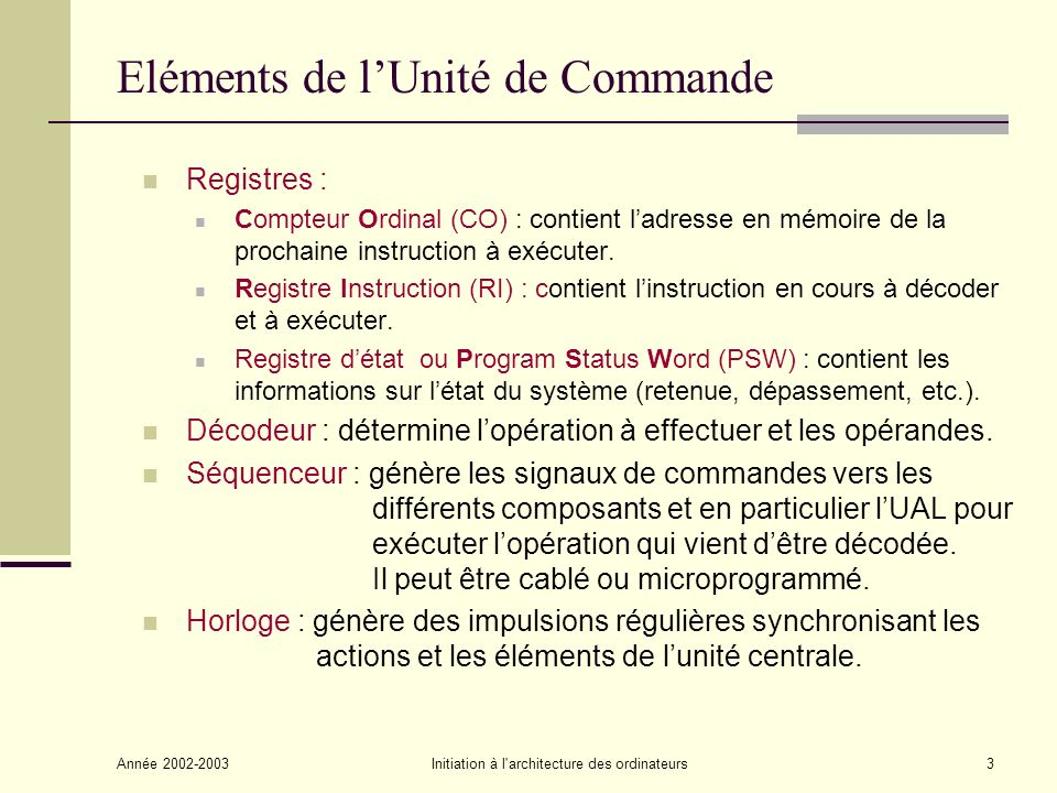 Année 2002-2003Initiation à l architecture des ordinateurs3 Eléments de lUnité de Commande Registres : Compteur Ordinal (CO) : contient ladresse en mémoire de la prochaine instruction à exécuter.