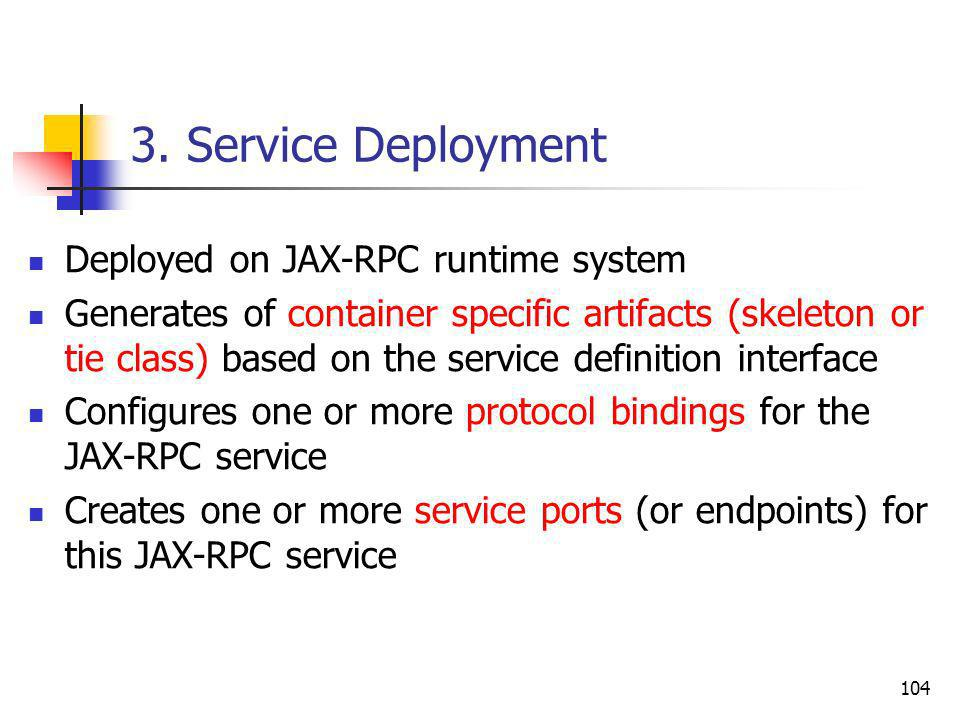 104 3. Service Deployment Deployed on JAX-RPC runtime system Generates of container specific artifacts (skeleton or tie class) based on the service de