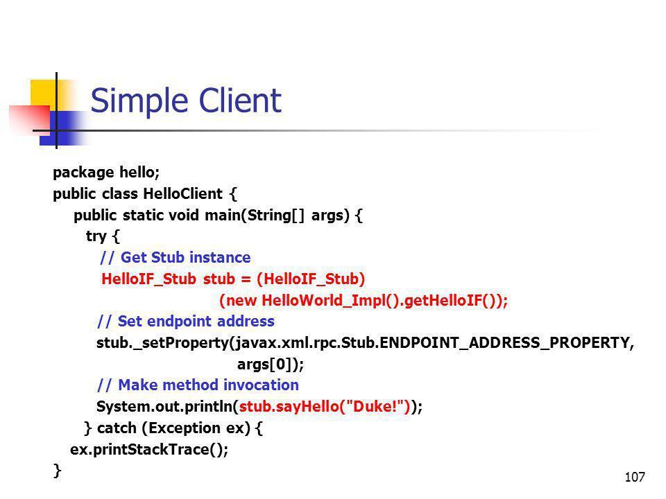 107 Simple Client package hello; public class HelloClient { public static void main(String[] args) { try { // Get Stub instance HelloIF_Stub stub = (H