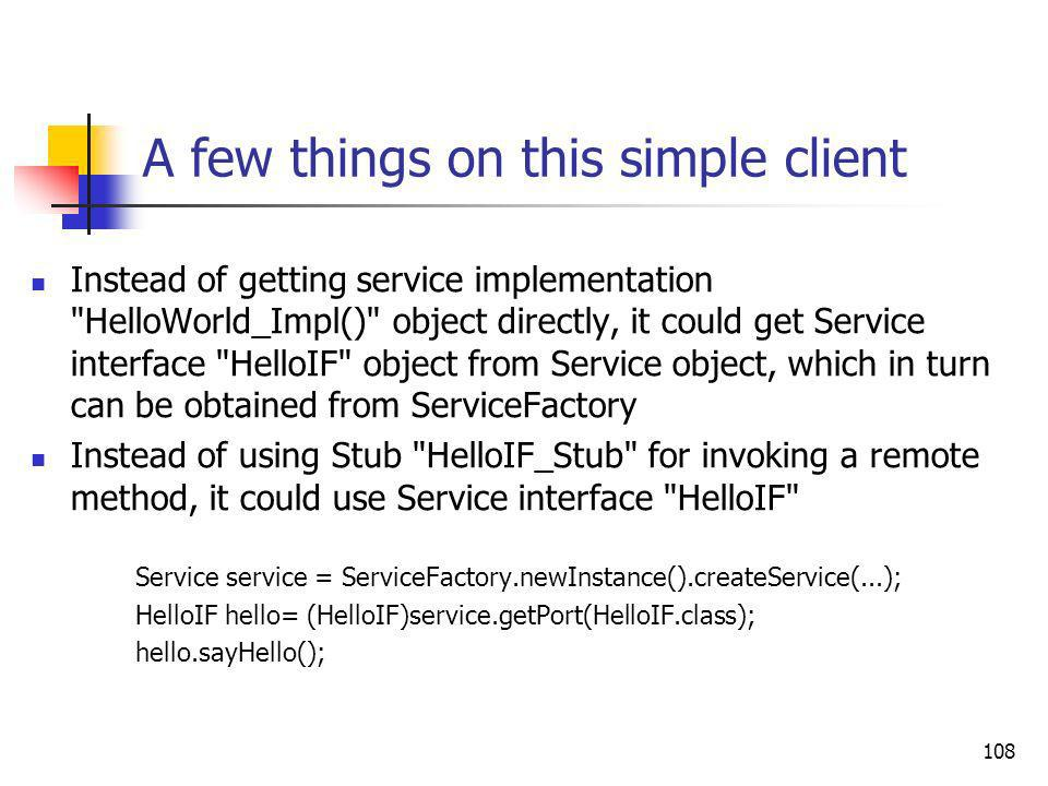 108 A few things on this simple client Instead of getting service implementation