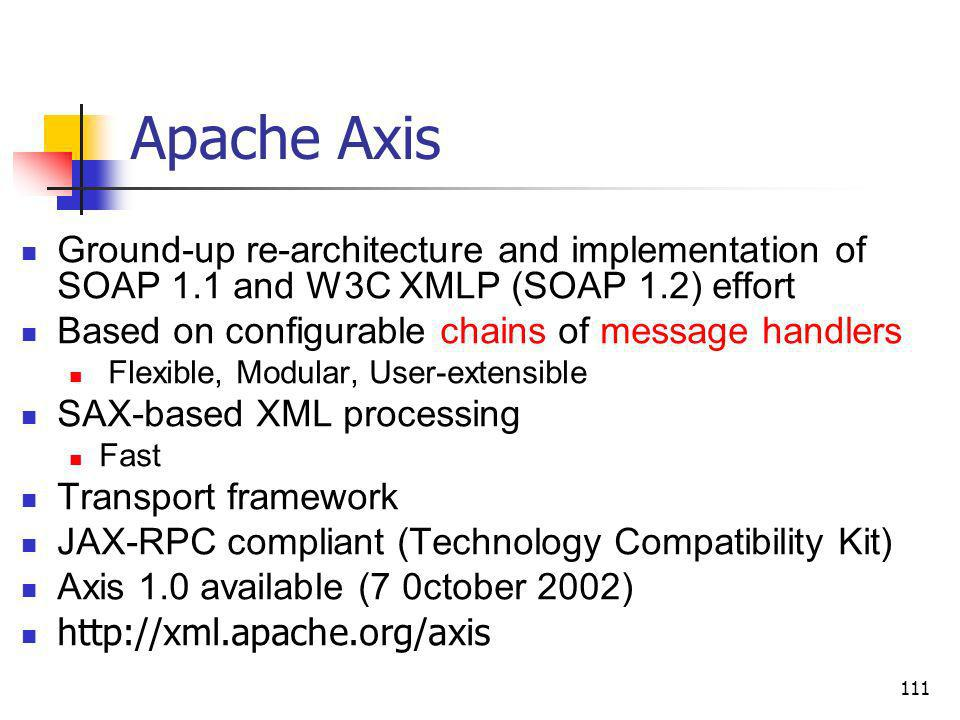 111 Apache Axis Ground-up re-architecture and implementation of SOAP 1.1 and W3C XMLP (SOAP 1.2) effort Based on configurable chains of message handle