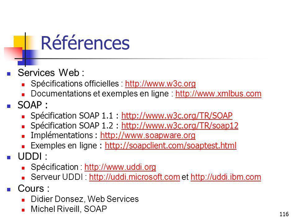 116 Références Services Web : Spécifications officielles : http://www.w3c.orghttp://www.w3c.org Documentations et exemples en ligne : http://www.xmlbus.comhttp://www.xmlbus.com SOAP : Spécification SOAP 1.1 : http://www.w3c.org/TR/SOAPhttp://www.w3c.org/TR/SOAP Spécification SOAP 1.2 : http://www.w3c.org/TR/soap12http://www.w3c.org/TR/soap12 Implémentations : http:// www.soapware.orghttp:// www.soapware.org Exemples en ligne : http://soapclient.com/soaptest.htmlhttp://soapclient.com/soaptest.html UDDI : Spécification : http://www.uddi.orghttp://www.uddi.org Serveur UDDI : http://uddi.microsoft.com et http://uddi.ibm.comhttp://uddi.microsoft.comhttp://uddi.ibm.com Cours : Didier Donsez, Web Services Michel Riveill, SOAP