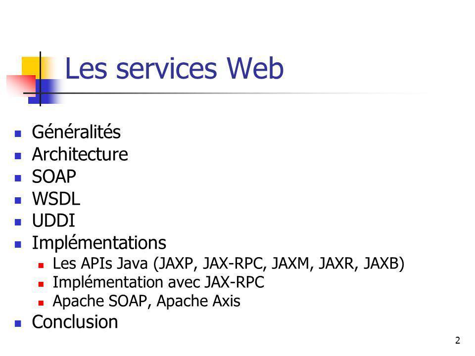 2 Les services Web Généralités Architecture SOAP WSDL UDDI Implémentations Les APIs Java (JAXP, JAX-RPC, JAXM, JAXR, JAXB) Implémentation avec JAX-RPC Apache SOAP, Apache Axis Conclusion