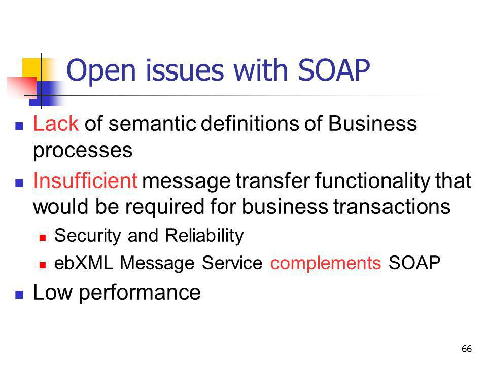 66 Open issues with SOAP Lack of semantic definitions of Business processes Insufficient message transfer functionality that would be required for bus