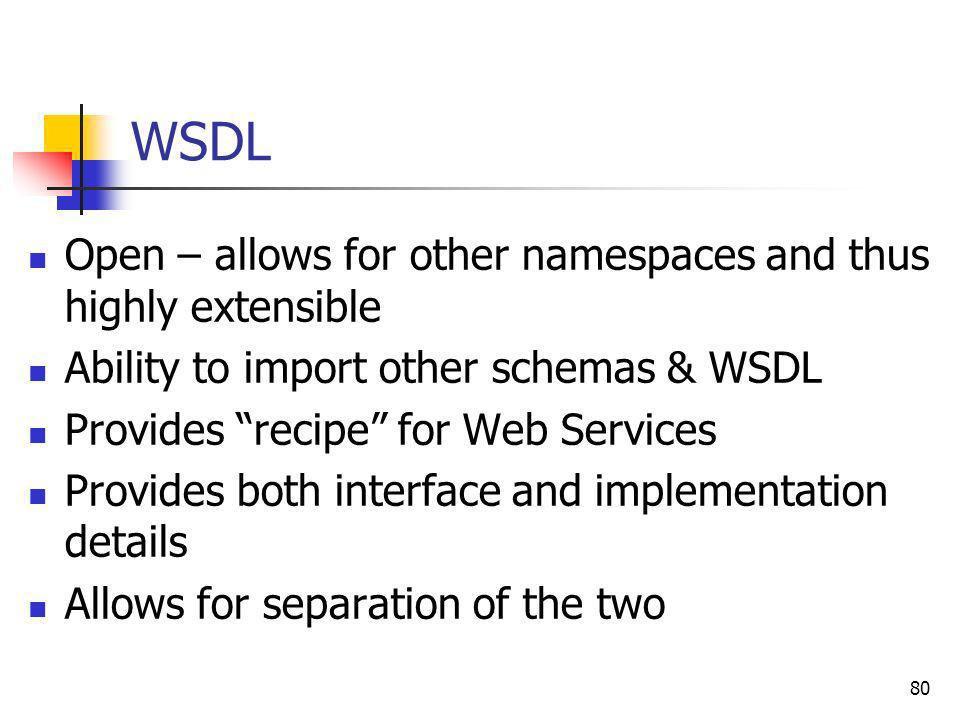 80 Open – allows for other namespaces and thus highly extensible Ability to import other schemas & WSDL Provides recipe for Web Services Provides both