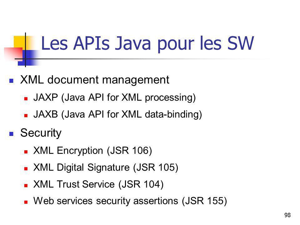 98 Les APIs Java pour les SW XML document management JAXP (Java API for XML processing) JAXB (Java API for XML data-binding) Security XML Encryption (