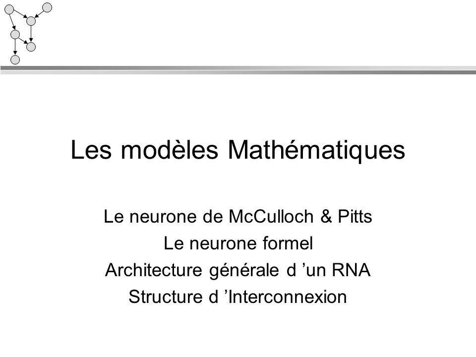 Les modèles Mathématiques Le neurone de McCulloch & Pitts Le neurone formel Architecture générale d un RNA Structure d Interconnexion