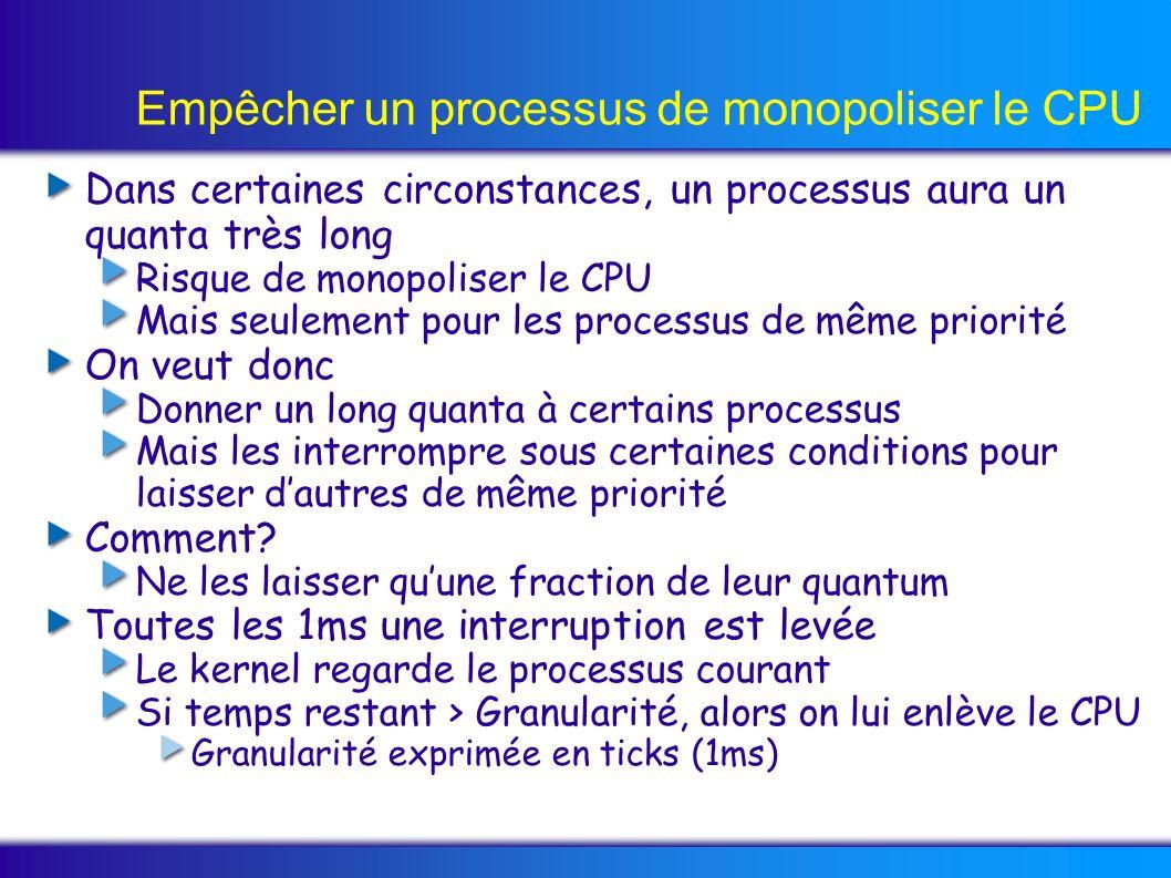 Empêcher un processus de monopoliser le CPU Dans certaines circonstances, un processus aura un quanta très long Risque de monopoliser le CPU Mais seulement pour les processus de même priorité On veut donc Donner un long quanta à certains processus Mais les interrompre sous certaines conditions pour laisser dautres de même priorité Comment.