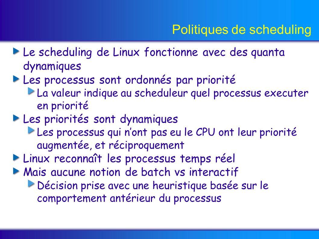 Politiques de scheduling Le scheduling de Linux fonctionne avec des quanta dynamiques Les processus sont ordonnés par priorité La valeur indique au scheduleur quel processus executer en priorité Les priorités sont dynamiques Les processus qui nont pas eu le CPU ont leur priorité augmentée, et réciproquement Linux reconnaît les processus temps réel Mais aucune notion de batch vs interactif Décision prise avec une heuristique basée sur le comportement antérieur du processus