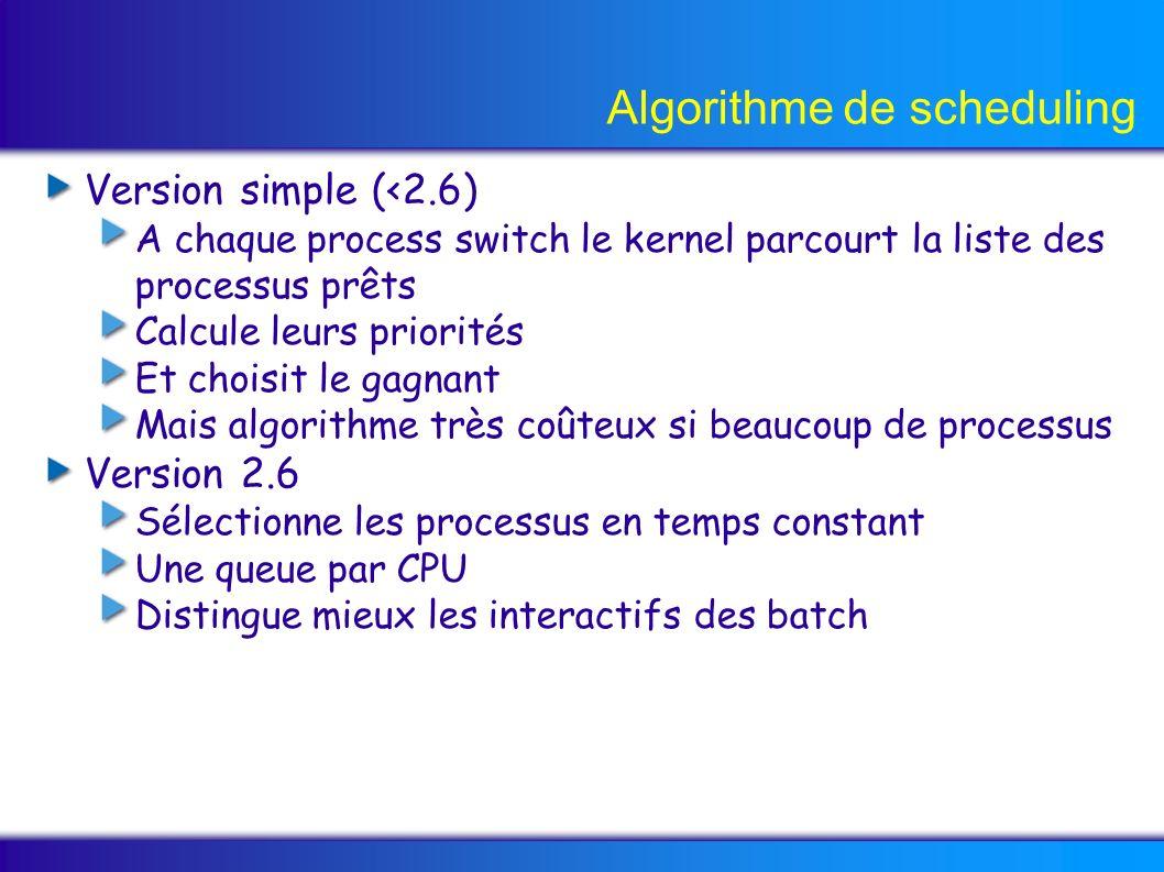Algorithme de scheduling Version simple (<2.6) A chaque process switch le kernel parcourt la liste des processus prêts Calcule leurs priorités Et choi