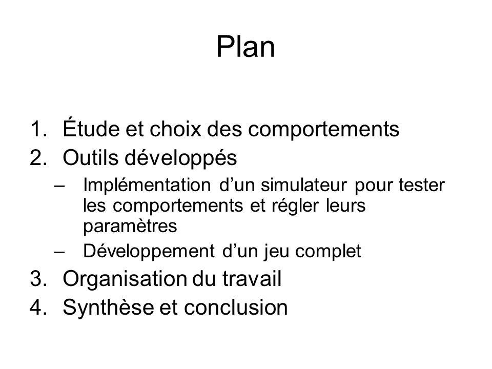 Plan 1.Étude et choix des comportements 2.Outils développés –Implémentation dun simulateur pour tester les comportements et régler leurs paramètres –Développement dun jeu complet 3.Organisation du travail 4.Synthèse et conclusion