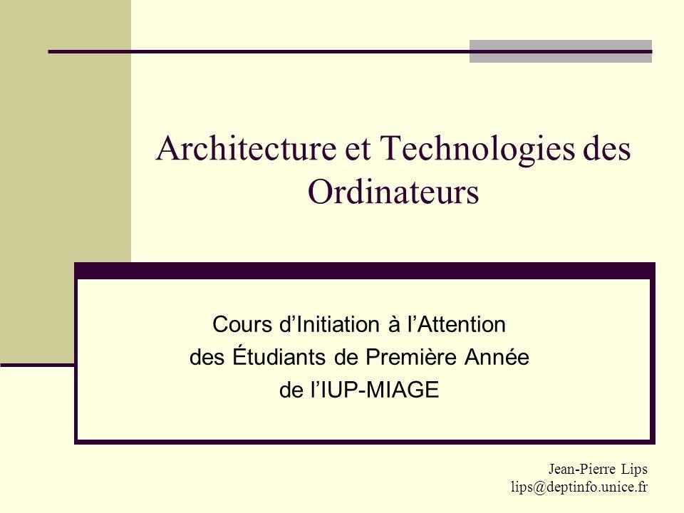 Architecture et Technologies des Ordinateurs Cours dInitiation à lAttention des Étudiants de Première Année de lIUP-MIAGE Jean-Pierre Lips lips@deptin