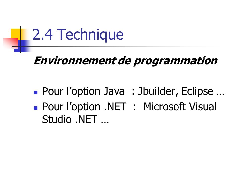 2.4 Technique Environnement de programmation Pour loption Java : Jbuilder, Eclipse … Pour loption.NET : Microsoft Visual Studio.NET …