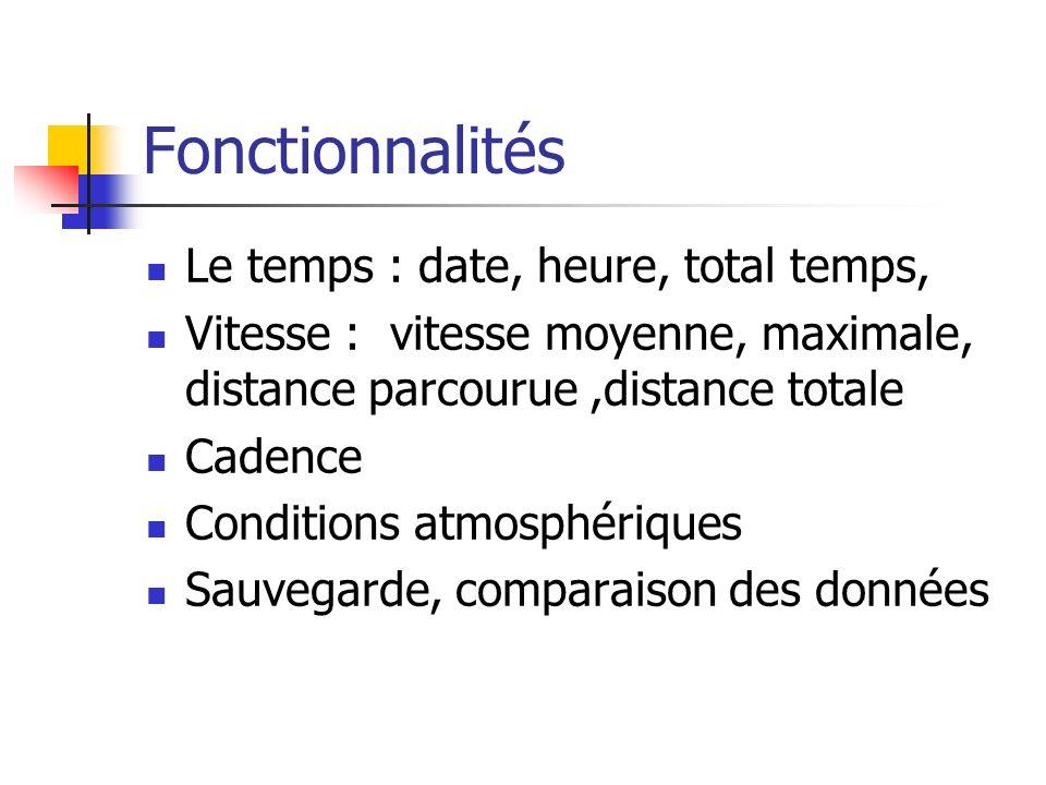 Fonctionnalités Le temps : date, heure, total temps, Vitesse : vitesse moyenne, maximale, distance parcourue,distance totale Cadence Conditions atmosphériques Sauvegarde, comparaison des données