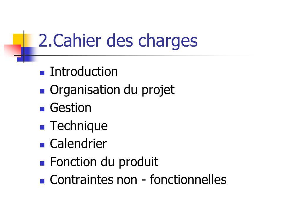 2.Cahier des charges Introduction Organisation du projet Gestion Technique Calendrier Fonction du produit Contraintes non - fonctionnelles