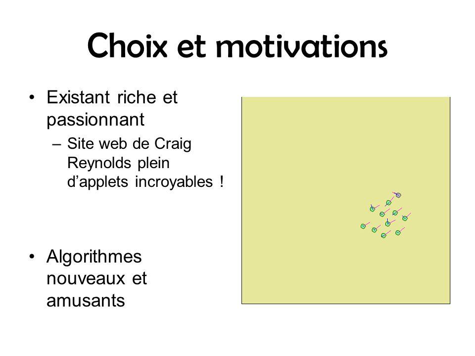 Choix et motivations Existant riche et passionnant –Site web de Craig Reynolds plein dapplets incroyables ! Algorithmes nouveaux et amusants