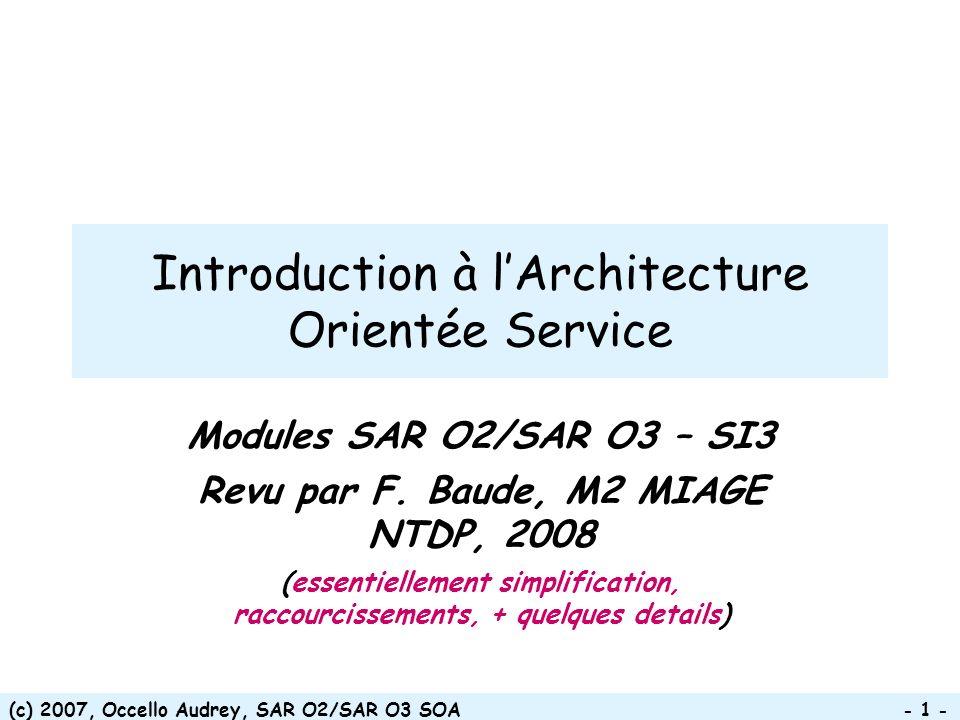 (c) 2007, Occello Audrey, SAR O2/SAR O3 SOA - 12 - Granularité encore trop fine Mal adaptée à la programmation à grande échelle Couplage fort Rend difficile la réutilisation Accroît la complexité des Systèmes OO Objets et encapsulation