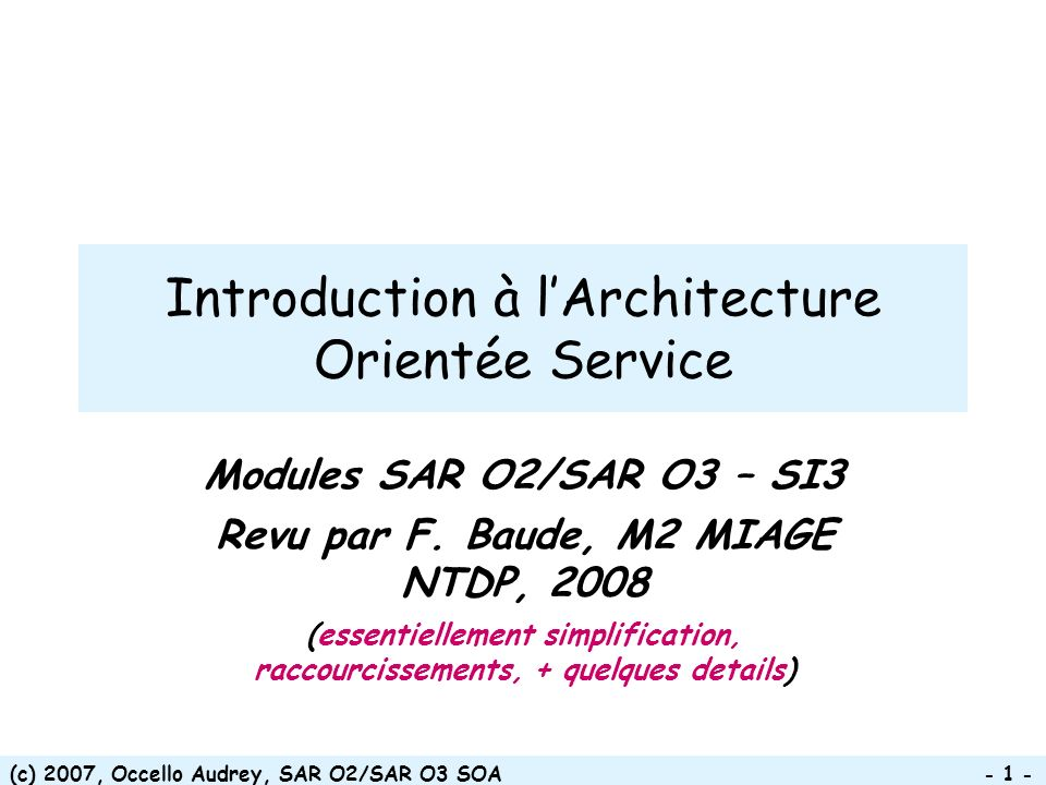 (c) 2007, Occello Audrey, SAR O2/SAR O3 SOA - 72 - Moteurs dexécution de processus Plate-forme dintégration –IBM Websphere Process Server –BEA Weblogic Integrator/Acqualogic –Microsoft Biztalk –De Gamma Workflow –Oracle BPEL PM –Bull Orchestra –SAP Netweaver –Apache ODE ESB –IBM Websphere ESB –Celtix hosted on ObjectWeb/IONA Technologies –OpenESB (java.net) –Mule (codehaus.org) –Sonic ESB –EBM Web Sourcing Distributed Petals Bus (on OW2)