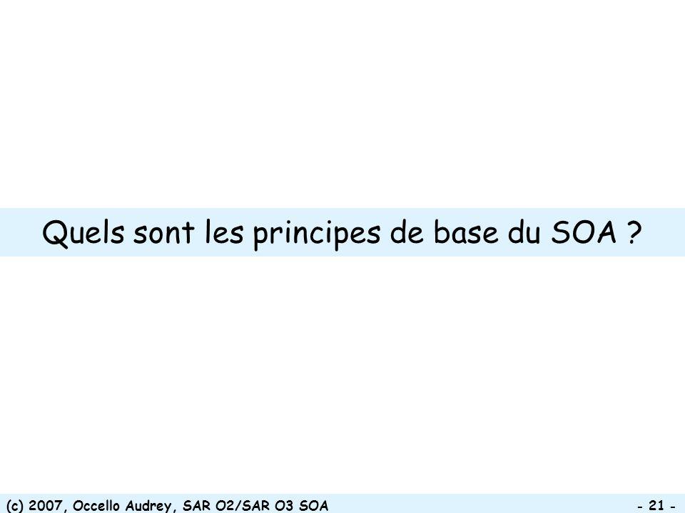 (c) 2007, Occello Audrey, SAR O2/SAR O3 SOA - 21 - Quels sont les principes de base du SOA ?
