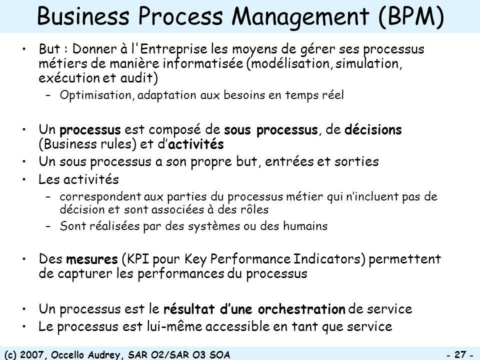(c) 2007, Occello Audrey, SAR O2/SAR O3 SOA - 27 - Business Process Management (BPM) But : Donner à l'Entreprise les moyens de gérer ses processus mét
