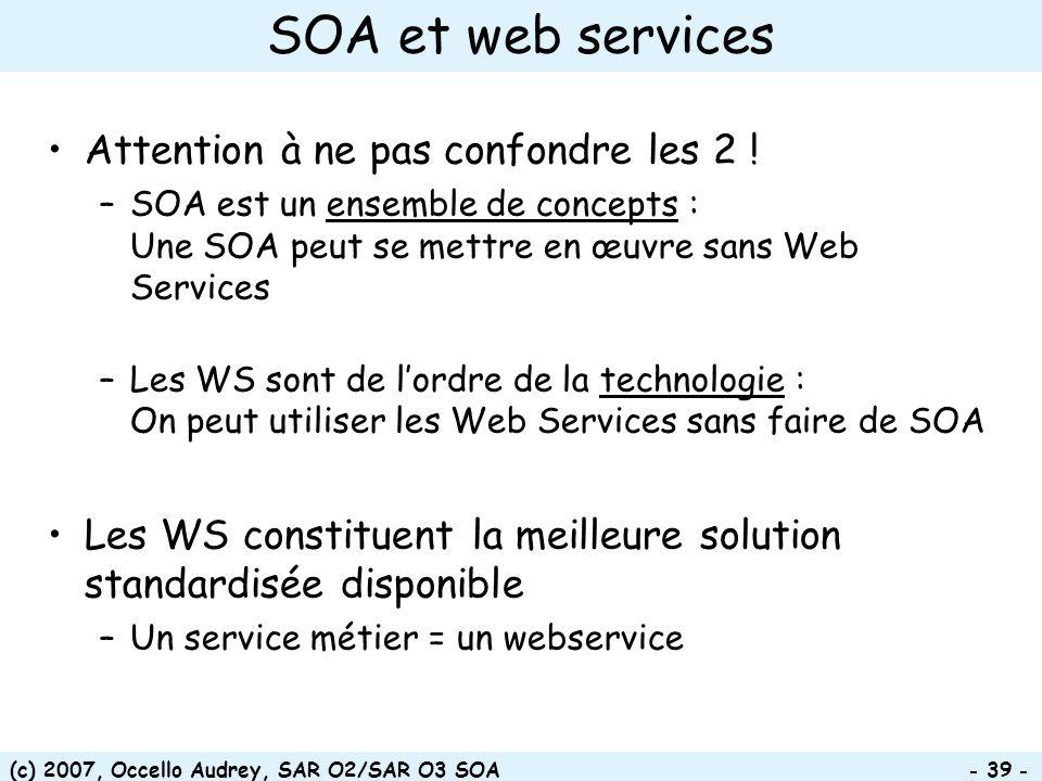 (c) 2007, Occello Audrey, SAR O2/SAR O3 SOA - 39 - SOA et web services Attention à ne pas confondre les 2 ! –SOA est un ensemble de concepts : Une SOA