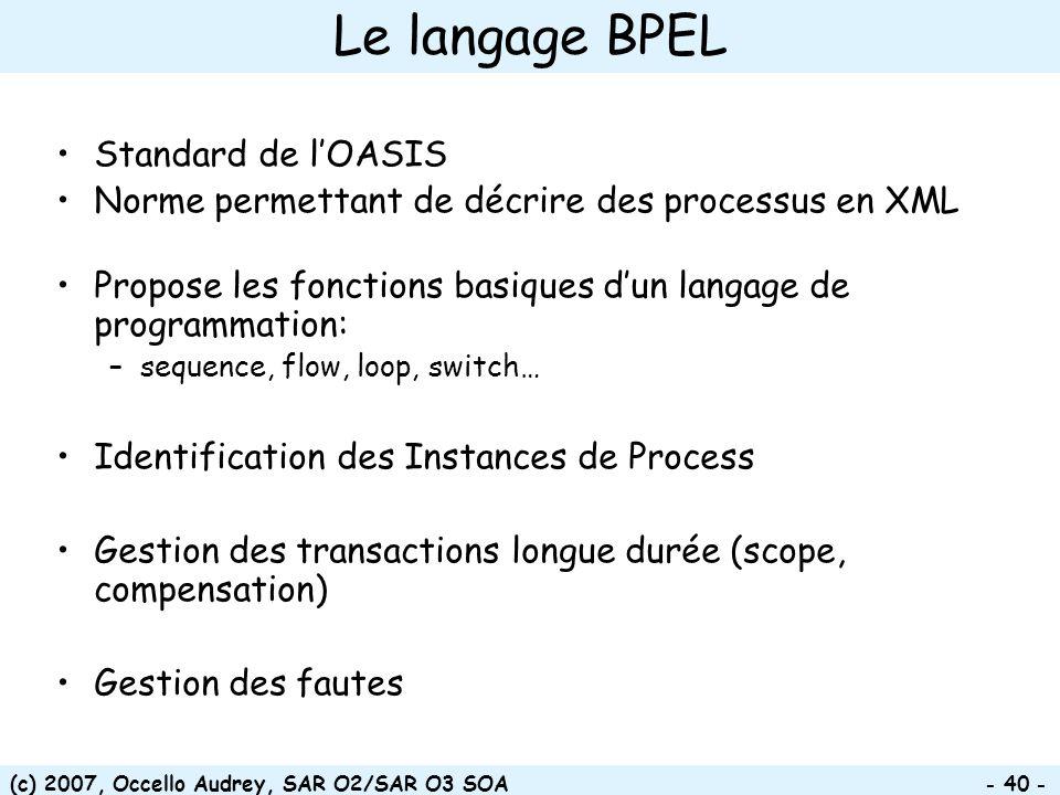 (c) 2007, Occello Audrey, SAR O2/SAR O3 SOA - 40 - Le langage BPEL Standard de lOASIS Norme permettant de décrire des processus en XML Propose les fon