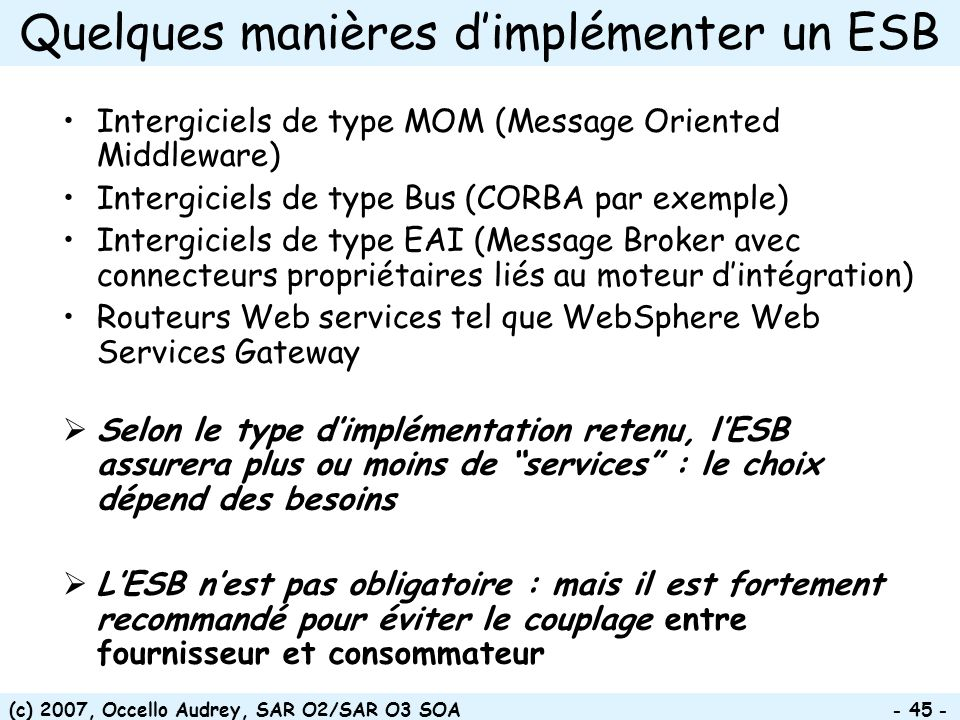 (c) 2007, Occello Audrey, SAR O2/SAR O3 SOA - 45 - Quelques manières dimplémenter un ESB Intergiciels de type MOM (Message Oriented Middleware) Interg