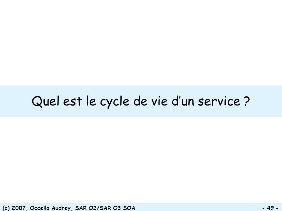 (c) 2007, Occello Audrey, SAR O2/SAR O3 SOA - 49 - Quel est le cycle de vie dun service ?