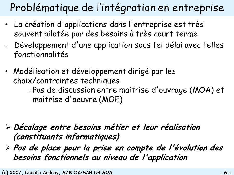 (c) 2007, Occello Audrey, SAR O2/SAR O3 SOA - 37 - Points clés de larchitecture Service consumer Service provider Registry Mediation layer/Service bus Repository 2.c Retrieve service end-point Contract Business service orchestrator 1.a Search for service 1.b Return contract 2.a Create a process instance 2.b Execute process 2.d Send request Business process description