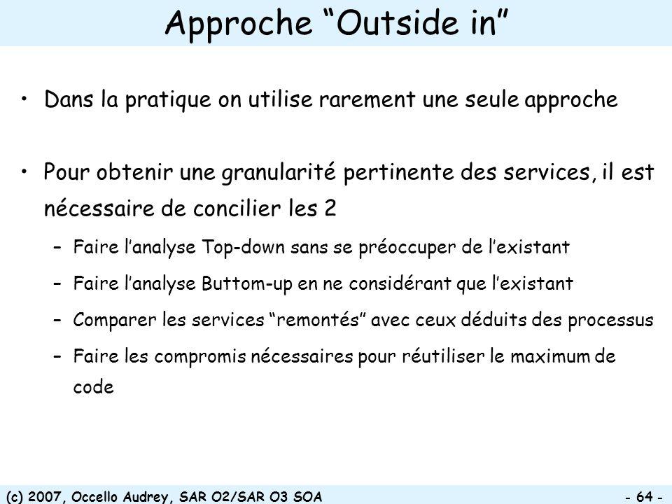 (c) 2007, Occello Audrey, SAR O2/SAR O3 SOA - 64 - Approche Outside in Dans la pratique on utilise rarement une seule approche Pour obtenir une granul