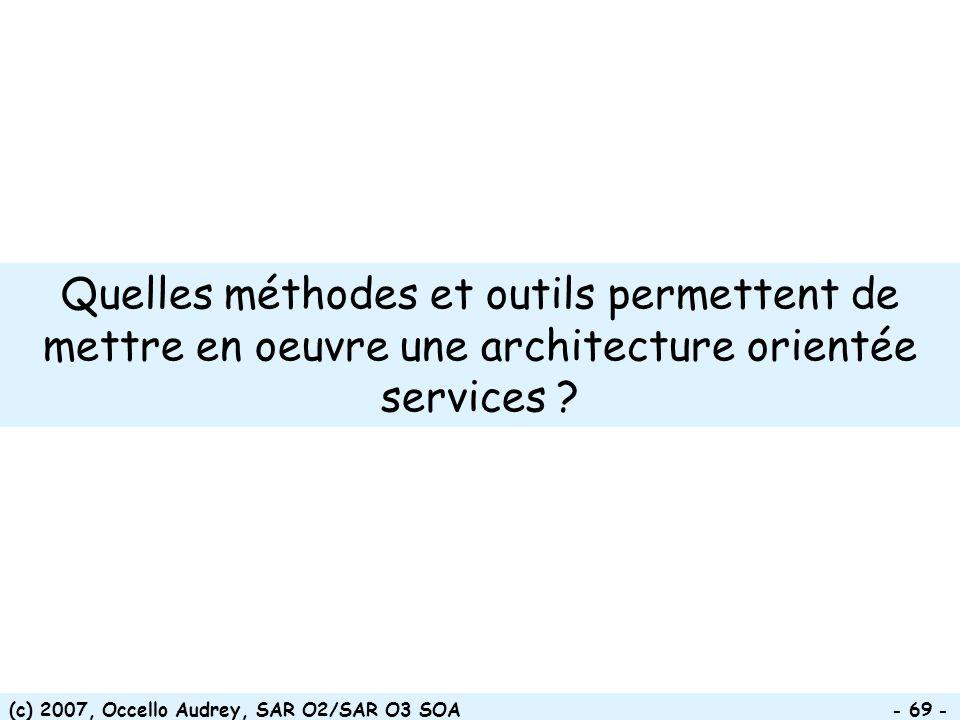(c) 2007, Occello Audrey, SAR O2/SAR O3 SOA - 69 - Quelles méthodes et outils permettent de mettre en oeuvre une architecture orientée services ?