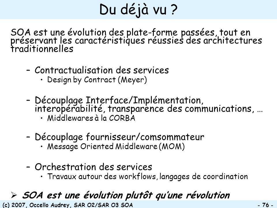 (c) 2007, Occello Audrey, SAR O2/SAR O3 SOA - 76 - Du déjà vu ? SOA est une évolution des plate-forme passées, tout en préservant les caractéristiques
