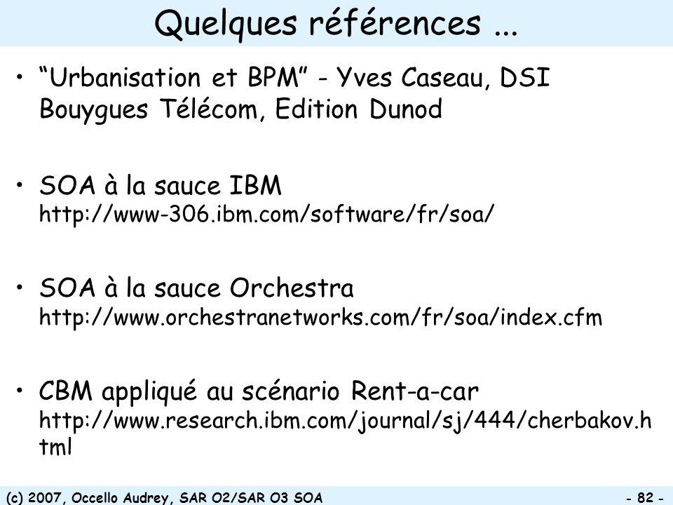 (c) 2007, Occello Audrey, SAR O2/SAR O3 SOA - 82 - Quelques références... Urbanisation et BPM - Yves Caseau, DSI Bouygues Télécom, Edition Dunod SOA à