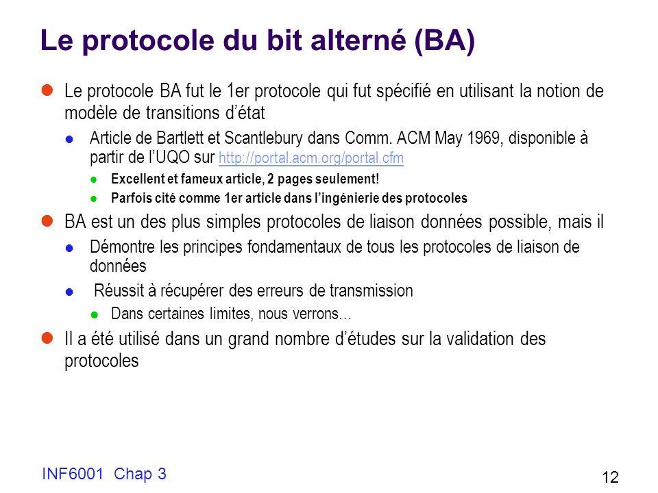 INF6001 Chap 3 12 Le protocole du bit alterné (BA) Le protocole BA fut le 1er protocole qui fut spécifié en utilisant la notion de modèle de transitio