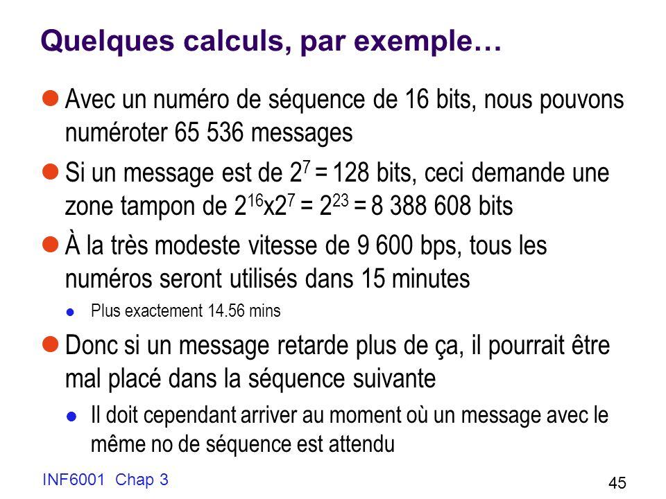 INF6001 Chap 3 45 Quelques calculs, par exemple… Avec un numéro de séquence de 16 bits, nous pouvons numéroter 65 536 messages Si un message est de 2