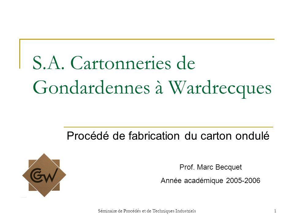 Séminaire de Procédés et de Techniques Industriels1 S.A. Cartonneries de Gondardennes à Wardrecques Procédé de fabrication du carton ondulé Prof. Marc