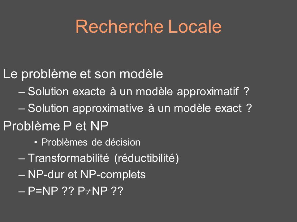 Recherche Locale Le problème et son modèle –Solution exacte à un modèle approximatif ? –Solution approximative à un modèle exact ? Problème P et NP Pr