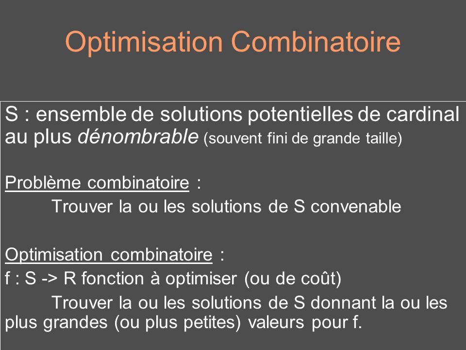 Optimisation Combinatoire S : ensemble de solutions potentielles de cardinal au plus dénombrable (souvent fini de grande taille) Problème combinatoire