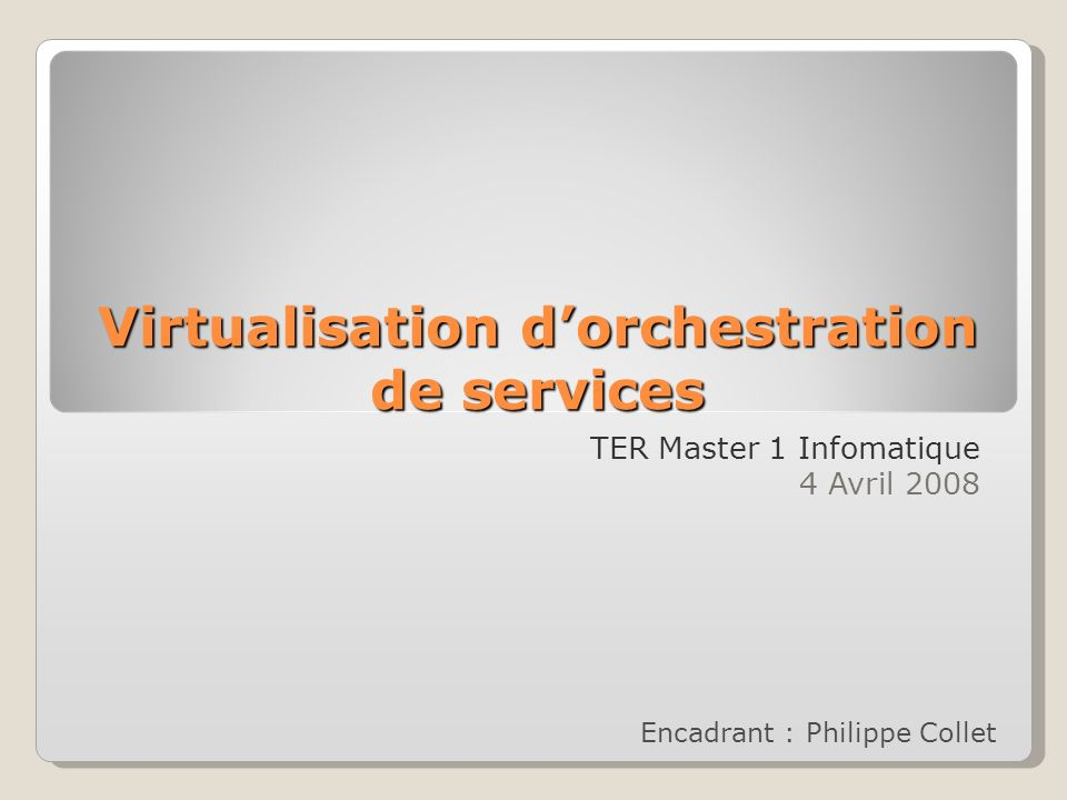 Virtualisation dorchestration de services TER Master 1 Infomatique 4 Avril 2008 Encadrant : Philippe Collet
