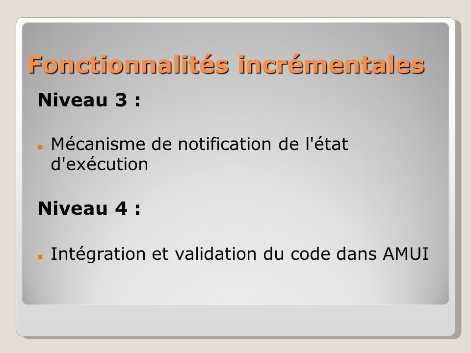 Fonctionnalités incrémentales Niveau 3 : Mécanisme de notification de l état d exécution Niveau 4 : Intégration et validation du code dans AMUI