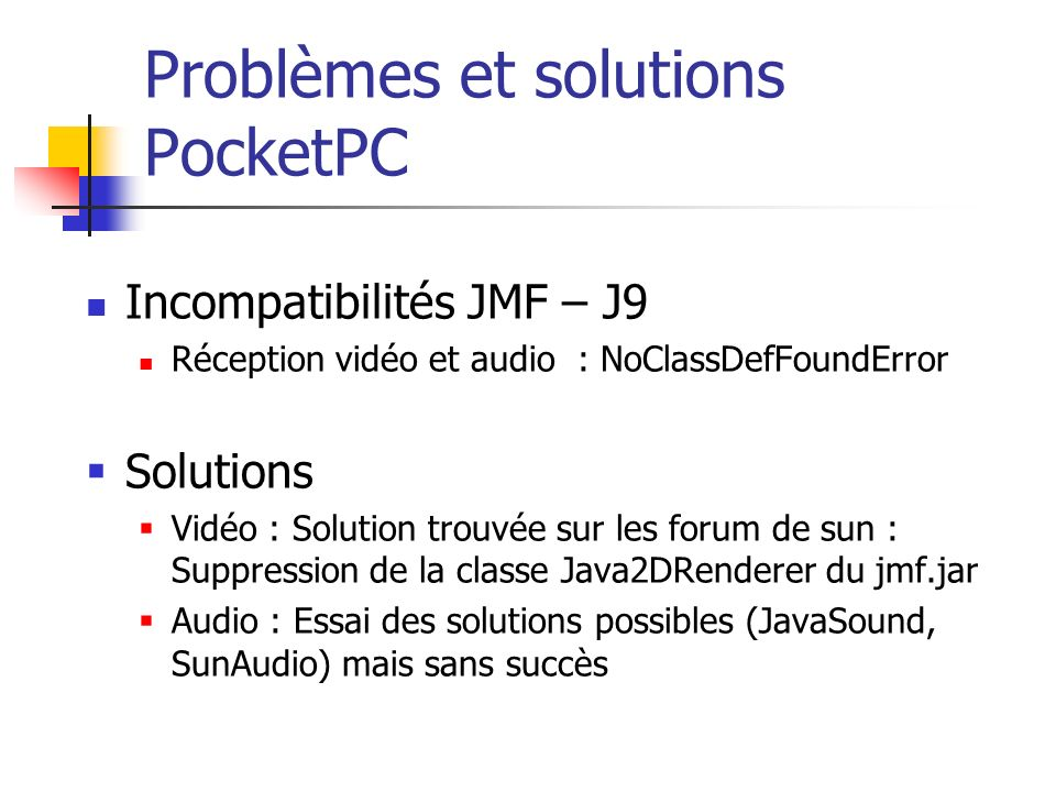 Problèmes et solutions PocketPC Incompatibilités JMF – J9 Réception vidéo et audio : NoClassDefFoundError Solutions Vidéo : Solution trouvée sur les forum de sun : Suppression de la classe Java2DRenderer du jmf.jar Audio : Essai des solutions possibles (JavaSound, SunAudio) mais sans succès