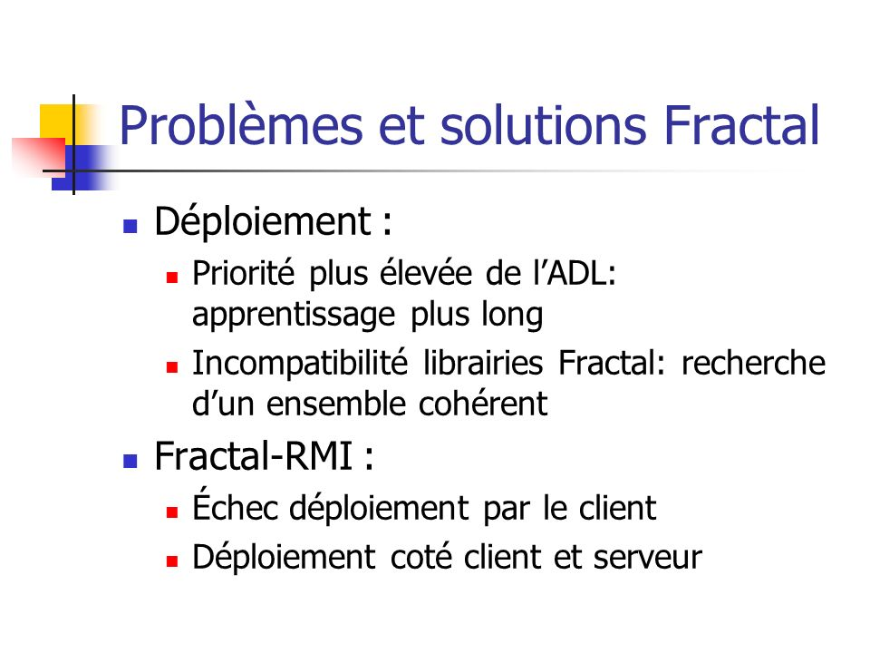Problèmes et solutions Fractal Déploiement : Priorité plus élevée de lADL: apprentissage plus long Incompatibilité librairies Fractal: recherche dun ensemble cohérent Fractal-RMI : Échec déploiement par le client Déploiement coté client et serveur