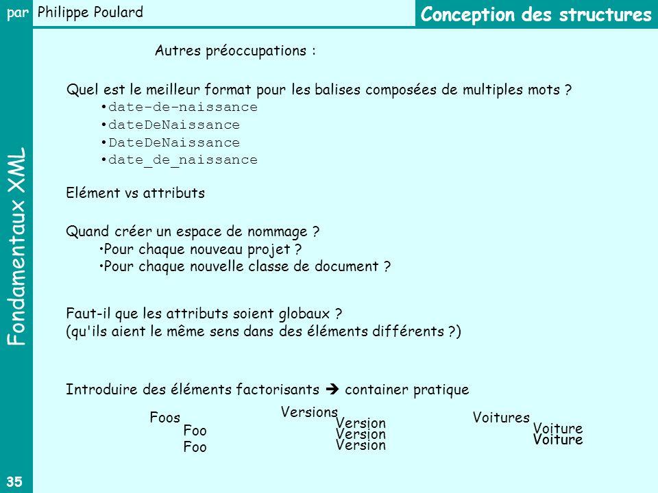 Fondamentaux XML par Philippe Poulard 35 Conception des structures Autres préoccupations : Quel est le meilleur format pour les balises composées de m