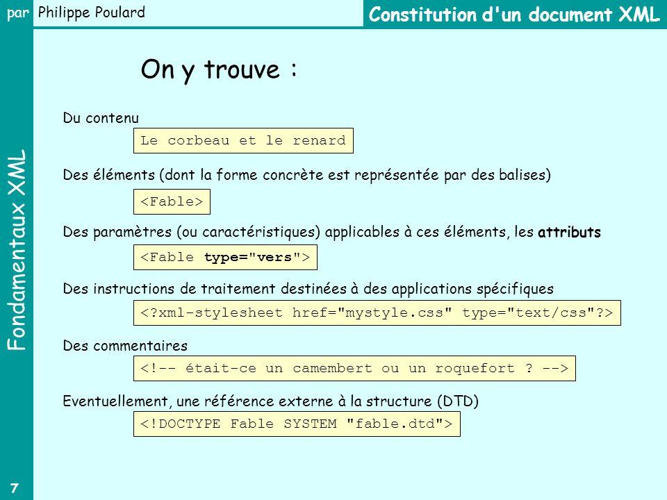 Fondamentaux XML par Philippe Poulard 7 Constitution d un document XML Du contenu On y trouve : Des éléments (dont la forme concrète est représentée par des balises) Des paramètres (ou caractéristiques) applicables à ces éléments, les attributs Des instructions de traitement destinées à des applications spécifiques Des commentaires Le corbeau et le renard Eventuellement, une référence externe à la structure (DTD)